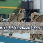 もしも「のび汰」がFacebookをやっていたら | Facebook離れの世界